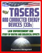 21st Century Guide to Tasers and Conducted Energy Devices for Law Enforcement: Usage Reviews, Study of Deaths and Biological Effects, Electro-Muscular Disruption, Stun Guns, Less-Lethal Weapons ebook by Progressive Management