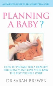Planning A Baby? - How to Prepare for a Healthy Pregnancy and Give Your Baby the Best Possible Start ebook by Dr Sarah Brewer