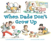 When Dads Don't Grow Up ebook by Marjorie Blain Parker