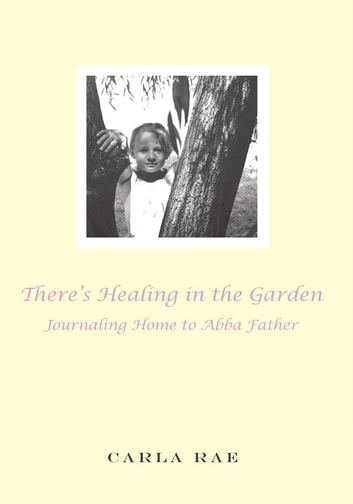 There's Healing in the Garden - Journaling Home to Abba Father ebook by Carla Rae