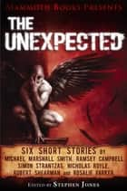 Mammoth Books presents The Unexpected - Six short stories by Michael Marshall Smith, Ramsey Campbell, Simon Strantzas, Nicholas Royle, Robert Shearman and Rosalie Parker ebook by Ramsey Campbell, Michael Marshall Smith, Nicholas Royle,...