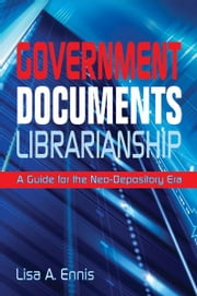 Government Documents Librarianship: A Guide for the Neo-Depository Era ebook by Lisa A. Ennis