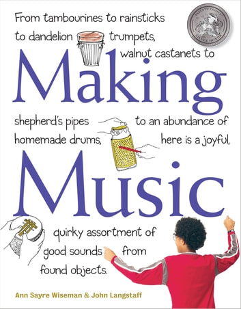 Making Music - From Tambourines to Rainsticks to Dandelion Trumpets, Walnut Castanets to Shepherd's Pipes to an Abundance of Homemade Drums, Here Is a Joyful, Quirky Assortment of Good Sounds from Found Objects ebook by John Langstaff,Ann Sayre Wiseman