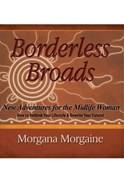 Borderless Broads: New Adventures for the Midlife Woman - How to Rethink Your Lifestyle and Rewrite Your Future ebook by Morgana Morgaine