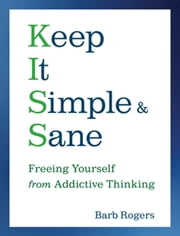 Keep It Simple and Sane - Freeing Yourself from Addictive Thinking ebook by Barb Rogers