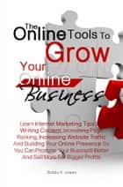 The Online Tools To Grow Your Online Business - Learn Internet Marketing Tips On Writing Content, Increasing Page Ranking, Increasing Website Traffic And Building Your Online Presence So You Can Promote Your Business Better And Sell More For Bigger Profits ebook by Bobby K. Lowes