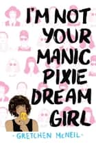 I'm Not Your Manic Pixie Dream Girl ebook by Gretchen McNeil