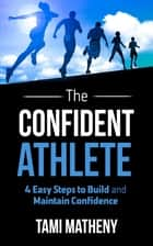 The Confident Athlete - 4 Easy Steps to Build and Maintain Confidence ebook by