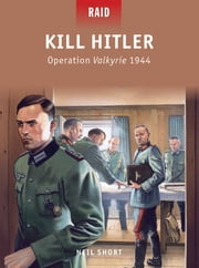 Kill Hitler - Operation Valkyrie 1944 ebook by Neil Short,Mr Mark Stacey,Peter Dennis