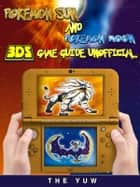 Pokemon Sun and Pokemon 3DS Game Guide Unofficial ebook by The Yuw