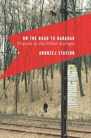 On the Road to Babadag - Travels in the Other Europe ebook by Michael Kandel, Andrzej Stasiuk