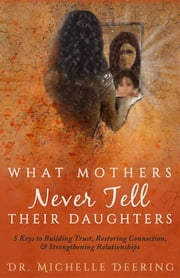What Mothers Never Tell Their Daughters - 5 Keys to Building Trust, Restoring Connection, & Strengthening Relationships ebook by Michelle Deering, Abigail Young