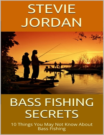 Bass Fishing Secrets: 10 Things You May Not Know About Bass Fishing ebook by Stevie Jordan