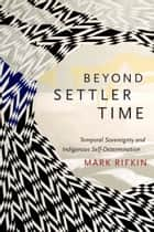 Beyond Settler Time - Temporal Sovereignty and Indigenous Self-Determination ebook by Mark Rifkin