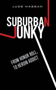 Suburban Junky - From Honor Roll, To Heroin Addict ebook by Jude Hassan