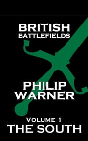 British Battlefields - Volume 1 - The South - Battles That Changed The Course Of British History ebook by Phillip Warner