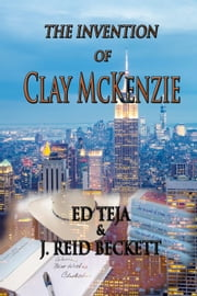 The Invention of Clay McKenzie ebook by Ed Teja,J. Reid Beckett