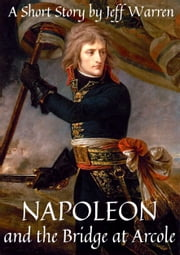 Napoleon and the Bridge at Arcole ebook by Jeff Warren