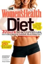 The Women's Health Diet - 27 Days to Sculpted Abs, Hotter Curves & a Sexier, Healthier You! ebook by Stephen Perrine, Leah Flickinger, Editors of Women's Health Maga
