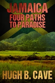 Jamaica - Four Paths to Paradise ebook by Hugh B. Cave