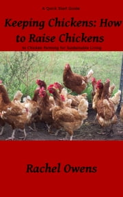 Keeping Chickens: How to Raise Chickens - A Quick Start Guide to Chicken Farming for Sustainable Living ebook by Rachel Owens