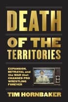 Death of the Territories - Expansion, Betrayal and the War that Changed Pro Wrestling Forever ebook by Tim Hornbaker
