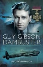 Guy Gibson: Dambuster ebook by Geoff  Simpson
