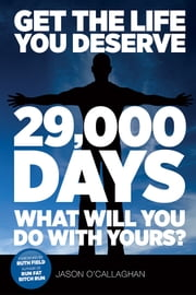 Get The Life You Deserve: '29,000 Days' What Will You Do With Yours? ebook by Jason O'Callaghan