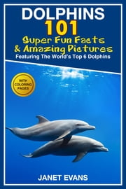 Dolphins: 101 Fun Facts & Amazing Pictures (Featuring The World's 6 Top Dolphins With Coloring Pages) ebook by Janet Evans