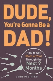 Dude, You're Gonna Be a Dad!: How to Get (Both of You) Through the Next 9 Months ebook by Pfeiffer, John