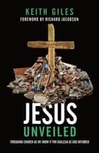 Jesus Unveiled - Forsaking Church as We Know It for Ekklesia as God Intended ebook by Keith Giles, Richard Jacobson