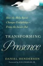 Transforming Presence - How the Holy Spirit Changes Everything-From the Inside Out ebook by Daniel Henderson, H.B. Charles Jr.