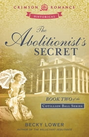 The Abolitionist's Secret - Book Two in the Cotillion Ball Series ebook by Becky Lower