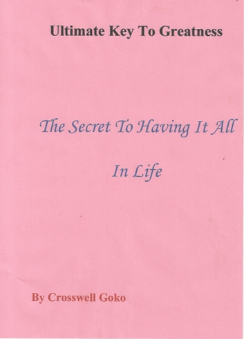 Ultimate Key To Greatness: The Secret To Having It All In Life ebook by Crosswell Goko