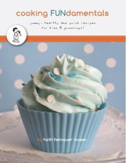 Cooking FUNdamentals - yummy, healthy and quick recipes for kids & grown-ups! ebook by Faith Heinauer Moser