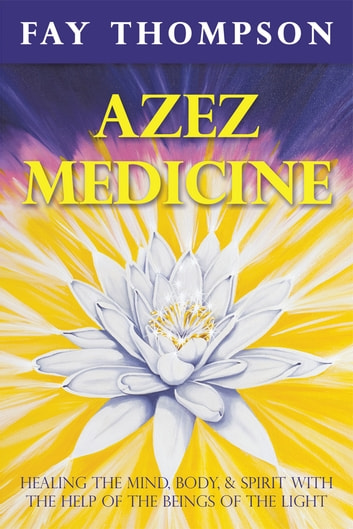Azez Medicine - Healing the Mind, Body, and Spirit with the Help of the Beings of the Light ebook by Fay Thompson