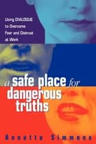 A Safe Place for Dangerous Truths - Using Dialogue to Overcome Fear and Distrust at Work ebook by Annette Simmons