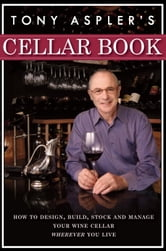 Tony Aspler's Cellar Book - How to Design, Build, Stock and Manage Your Wine Cellar Wherever You Live ebook by Tony Aspler