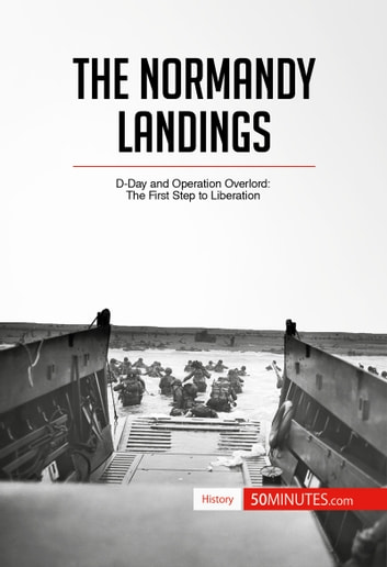 The Normandy Landings - D-Day and Operation Overlord: The First Step to Liberation ebook by 50 MINUTES