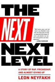 The Next Next Level - A Story of Rap, Friendship, and Almost Giving Up ebook by Leon Neyfakh