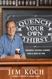Quench Your Own Thirst - Business Lessons Learned Over a Beer or Two ebook by Jim Koch