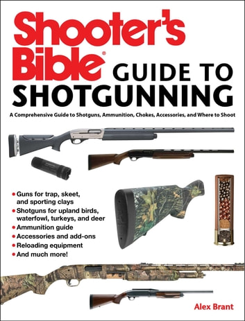 Shooter's Bible Guide to Sporting Shotguns - A Comprehensive Guide to Shotguns, Ammunition, Chokes, Accessories, and Where to Shoot eBook by Alex Brant