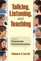 Talking, Listening, and Teaching - A Guide to Classroom Communication ebook by Thomas S. C. Farrell