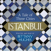 Istanbul - A Tale of Three Cities audiobook by Bettany Hughes