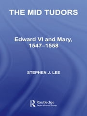The Mid Tudors - Edward VI and Mary, 1547–1558 ebook by Stephen J. Lee