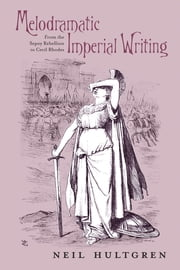 Melodramatic Imperial Writing - From the Sepoy Rebellion to Cecil Rhodes ebook by Neil Hultgren