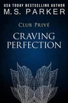 Craving Perfection - Club Privé, #4 ebook by M. S. Parker