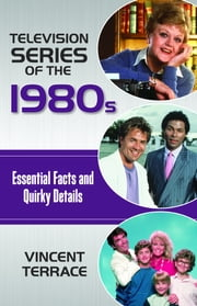 Television Series of the 1980s - Essential Facts and Quirky Details ebook by Vincent Terrace