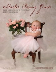 Master Posing Guide for Children's Portrait Photography ebook by Phillips, Norman