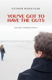 You've got to have the guts - life after Childhood Cancer ebook by Esther Radstaak